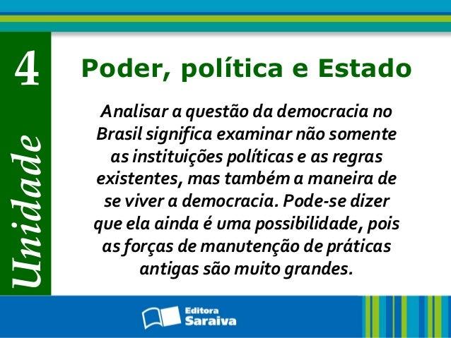 Unidade 4 Poder, política e Estado Analisar a questão da democracia no Brasil significa examinar não somente as instituiçõ...