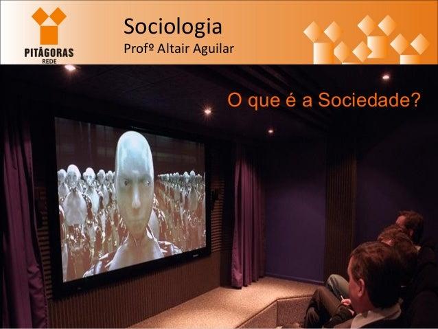 Sociologia  Profº Altair Aguilar  O que é a Sociedade?
