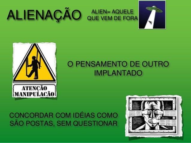 ALIENAÇÃO ALIEN= AQUELE QUE VEM DE FORA O PENSAMENTO DE OUTRO IMPLANTADO CONCORDAR COM IDÉIAS COMO SÃO POSTAS, SEM QUESTIO...