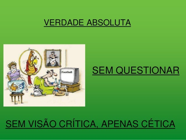 VERDADE ABSOLUTA SEM QUESTIONAR SEM VISÃO CRÍTICA, APENAS CÉTICA