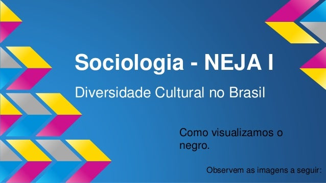 Sociologia - NEJA I Diversidade Cultural no Brasil Observem as imagens a seguir: Como visualizamos o negro.
