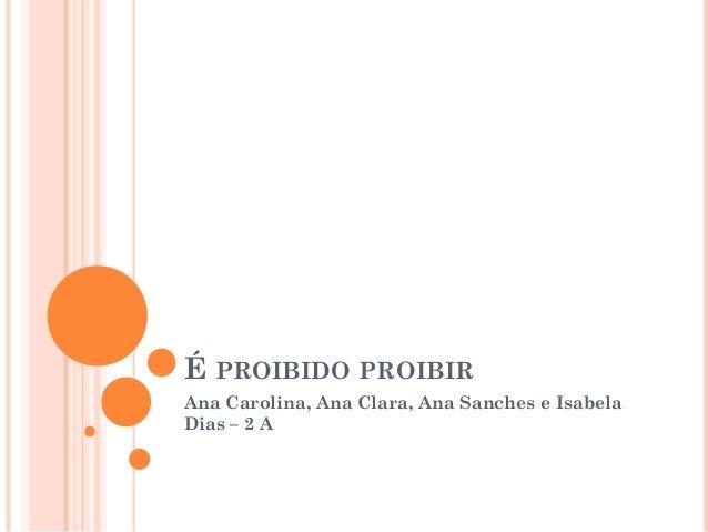 É PROIBIDO PROIBIR Ana Carolina, Ana Clara, Ana Sanches e Isabela Dias – 2 A