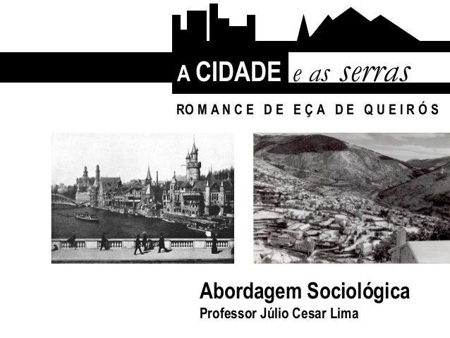 A CIDADE e as serras Abordagem Sociológica Professor Júlio Cesar Lima RO M A N C E D E E Ç A D E Q U E I R Ó S