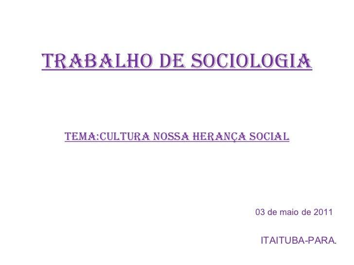 TRABALHO DE SOCIOLOGIA TEMA:CULTURA NOSSA HERANÇA SOCIAL 03 de maio de 2011 ITAITUBA-PARA .