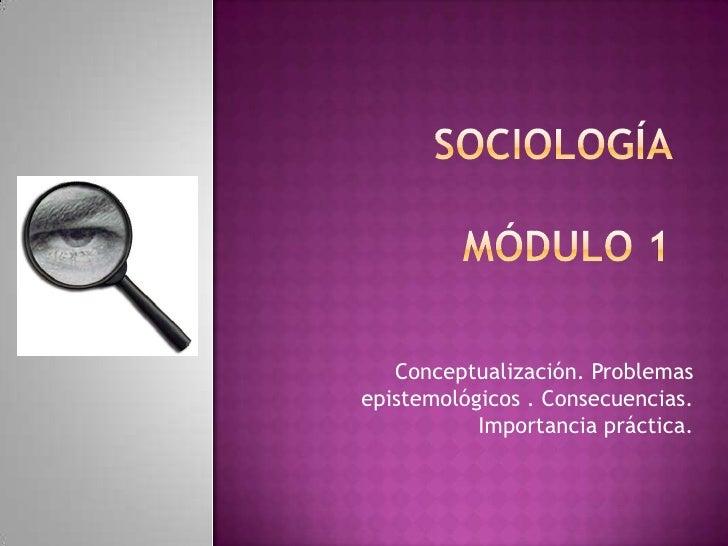 SOCIOLOGÍA MÓDULO 1<br />Conceptualización. Problemas epistemológicos . Consecuencias. Importancia práctica.<br />