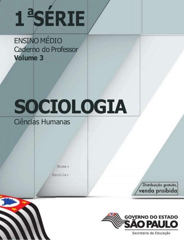 1 SÉRIE a ENSINO MÉDIO Caderno do Professor Volume 3 SOCIOLOGIA Ciências Humanas Nome: Escola: