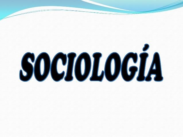  La palabra Sociología fue creada por Augusto Comte en 1839, al unir dos palabras: socius (sociedad en latín) y logia (ci...