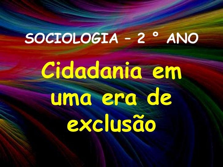 SOCIOLOGIA – 2 ° ANO<br />Cidadania em uma era de exclusão<br />
