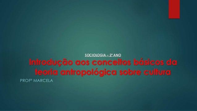 SOCIOLOGIA – 2º ANO Introdução aos conceitos básicos da teoria antropológica sobre cultura PROFª MARCELA