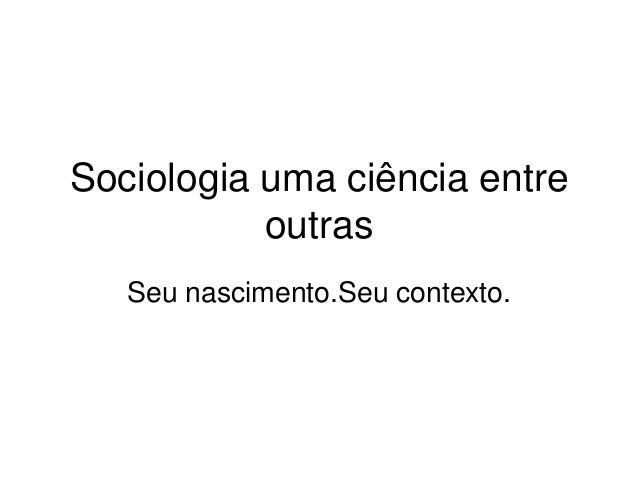 Sociologia uma ciência entre outras Seu nascimento.Seu contexto.