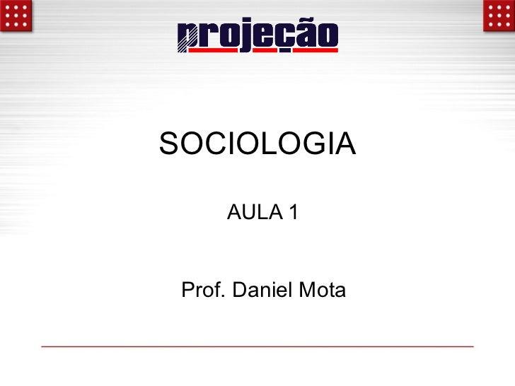 SOCIOLOGIA     AULA 1 Prof. Daniel Mota