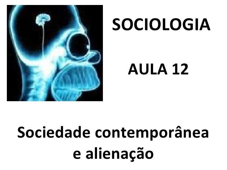 SOCIOLOGIA   AULA 12  Sociedade contemporânea e alienação