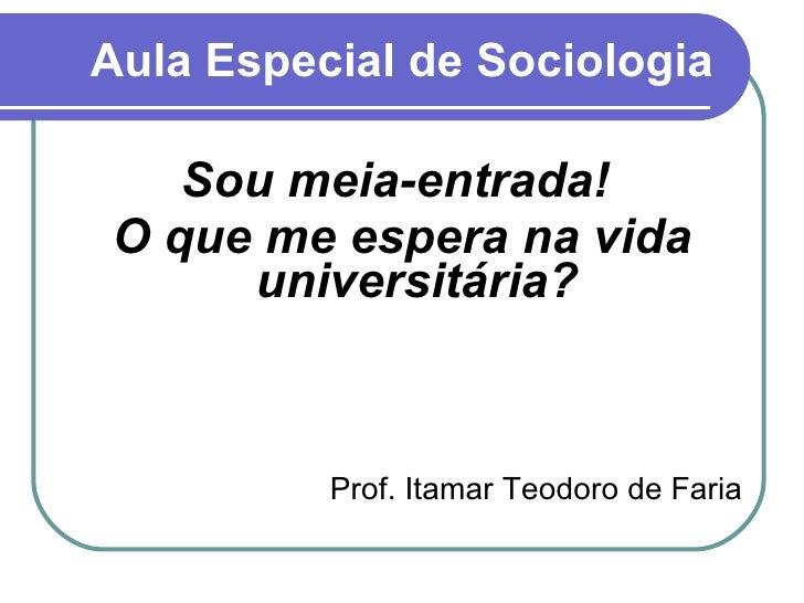 Aula Especial de Sociologia <ul><li>Sou meia-entrada!  </li></ul><ul><li>O que me espera na vida universitária? </li></ul>...