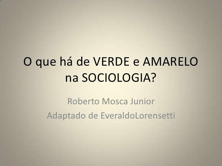 O que há de VERDE e AMARELO na SOCIOLOGIA?<br />Roberto Mosca Junior<br />Adaptado de EveraldoLorensetti<br />