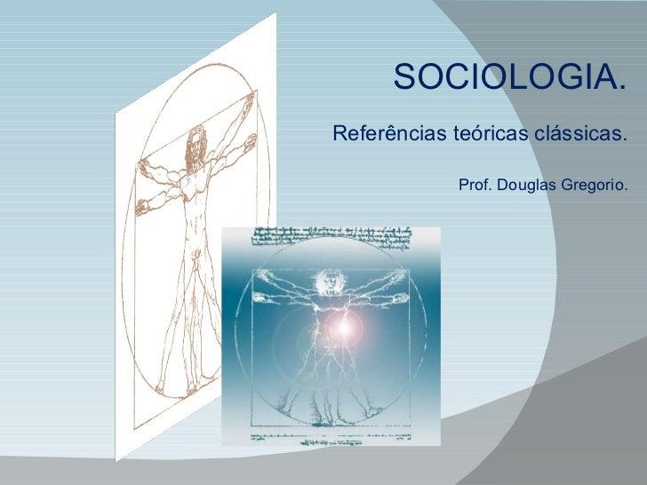 SOCIOLOGIA. Referências teóricas clássicas. Prof. Douglas Gregorio.