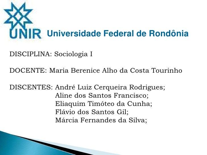Universidade Federal de Rondônia <br />DISCIPLINA: Sociologia I<br />DOCENTE: Maria Berenice Alho da Costa Tourinho<br />D...