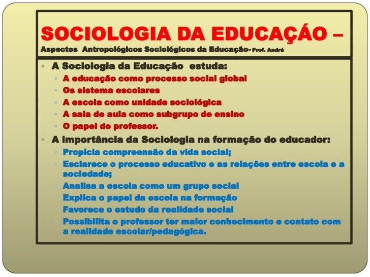 SOCIOLOGIA DA EDUCAÇÁO –Aspectos  Antropológicos Sociológicos da Educação- Prof. André<br />A Sociologia da Educação  estu...
