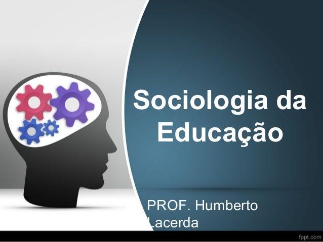 Sociologia da Educação PROF. Humberto Lacerda