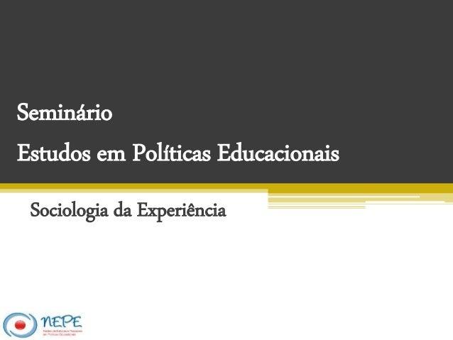 Seminário Estudos em Políticas Educacionais Sociologia da Experiência