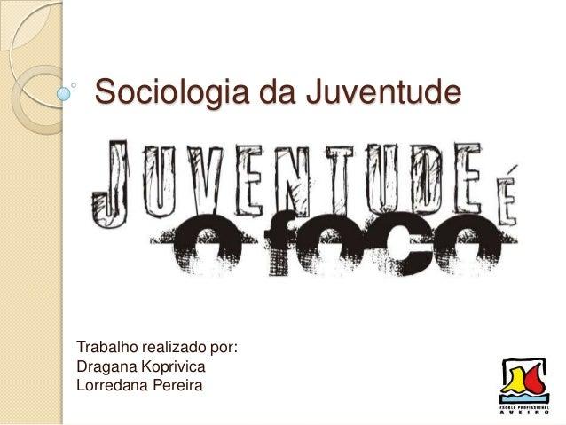 Sociologia da JuventudeTrabalho realizado por:Dragana KoprivicaLorredana Pereira