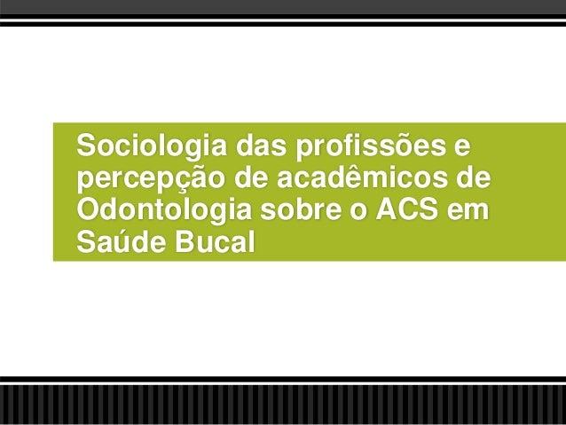 Sociologia das profissões e percepção de acadêmicos de Odontologia sobre o ACS em Saúde Bucal