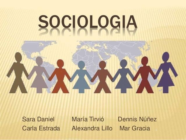 SOCIOLOGIA Sara Daniel María Tirvió Dennis Núñez Carla Estrada Alexandra Lillo Mar Gracia .