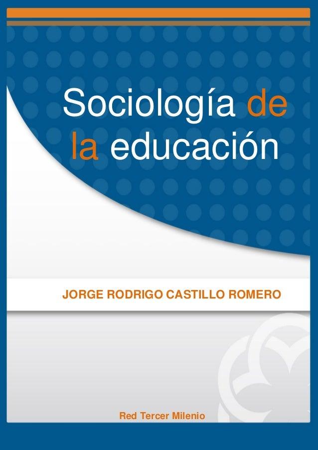 Sociología de la educación JORGE RODRIGO CASTILLO ROMERO Red Tercer Milenio
