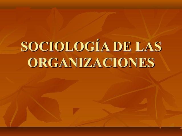 SOCIOLOGÍA DE LASSOCIOLOGÍA DE LAS ORGANIZACIONESORGANIZACIONES