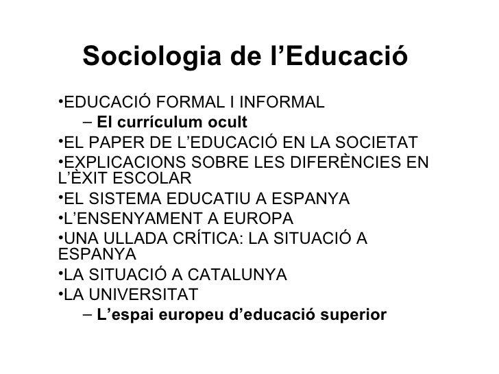 Sociologia de l'Educació •EDUCACIÓ FORMAL I INFORMAL     – El currículum ocult •EL PAPER DE L'EDUCACIÓ EN LA SOCIETAT •EXP...