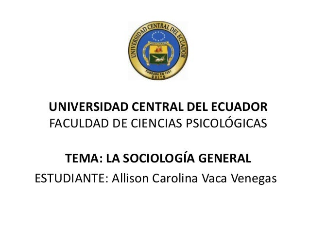 UNIVERSIDAD CENTRAL DEL ECUADOR FACULDAD DE CIENCIAS PSICOLÓGICAS TEMA: LA SOCIOLOGÍA GENERAL ESTUDIANTE: Allison Carolina...