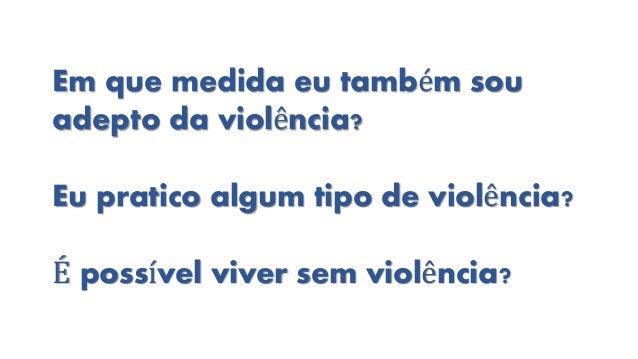 Em que medida eu também sou adepto da violência? Eu pratico algum tipo de violência? É possível viver sem violência?