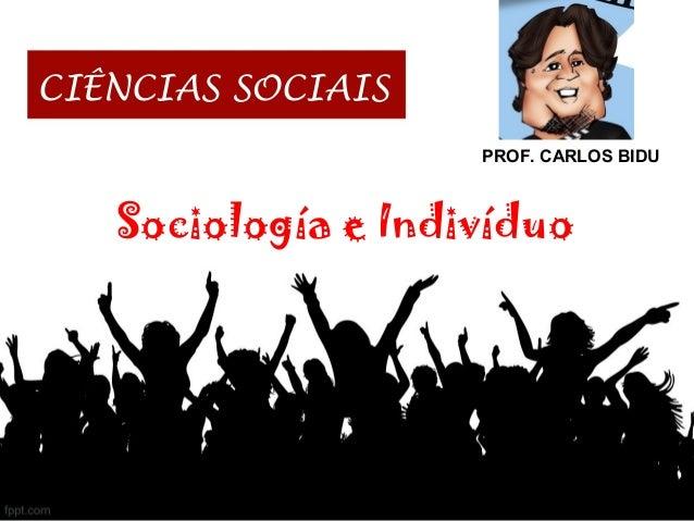 CIÊNCIAS SOCIAIS PROF. CARLOS BIDU Sociología e Indivíduo