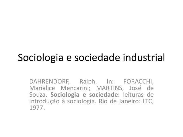 Sociologia e sociedade industrial  DAHRENDORF, Ralph. In: FORACCHI,  Marialice Mencarini; MARTINS, José de  Souza. Sociolo...