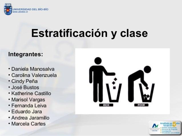 Estratificación y clase  Integrantes:  • Daniela Manosalva  • Carolina Valenzuela  • Cindy Peña  • José Bustos  • Katherin...