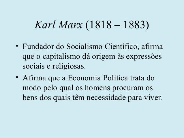 Karl Marx (1818 – 1883)• Fundador do Socialismo Científico, afirma  que o capitalismo dá origem às expressões  sociais e r...