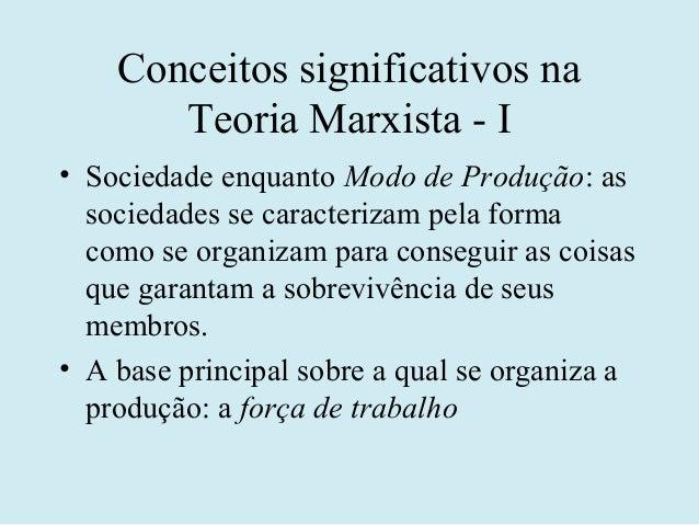 Conceitos significativos na       Teoria Marxista - I• Sociedade enquanto Modo de Produção: as  sociedades se caracterizam...