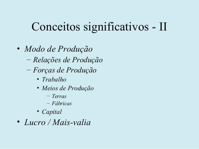 Conceitos significativos - II• Modo de Produção  – Relações de Produção  – Forças de Produção     • Trabalho     • Meios d...