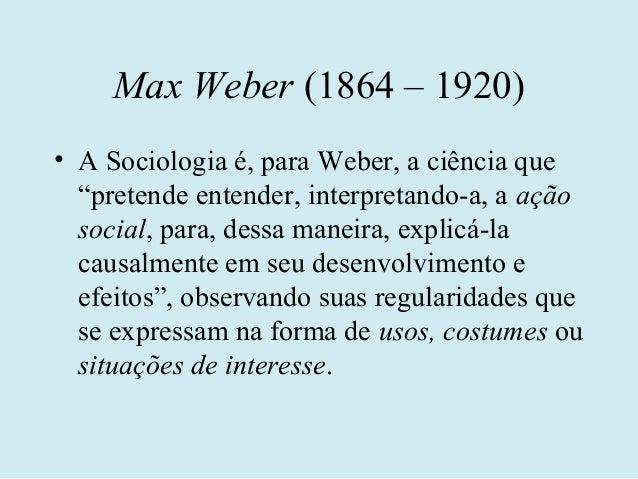 """Max Weber (1864 – 1920)• A Sociologia é, para Weber, a ciência que  """"pretende entender, interpretando-a, a ação  social, p..."""