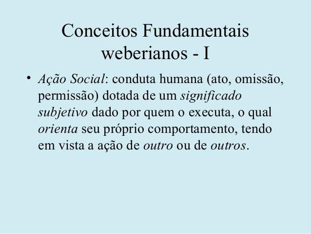 Conceitos Fundamentais          weberianos - I• Ação Social: conduta humana (ato, omissão,  permissão) dotada de um signif...