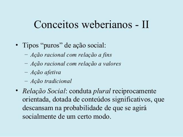 """Conceitos weberianos - II• Tipos """"puros"""" de ação social:   –   Ação racional com relação a fins   –   Ação racional com re..."""