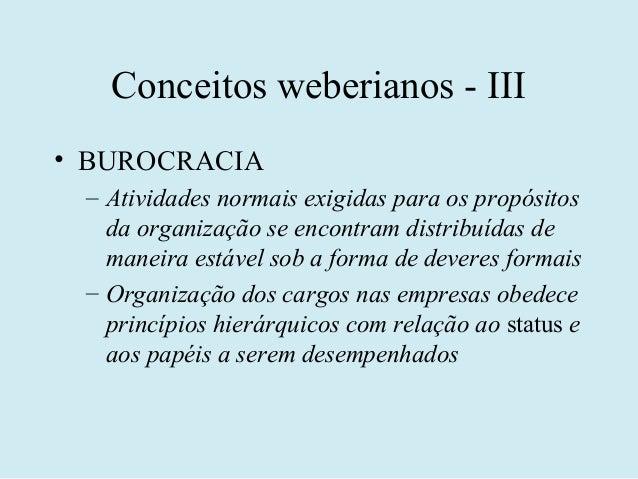 Conceitos weberianos - III• BUROCRACIA – Atividades normais exigidas para os propósitos   da organização se encontram dist...