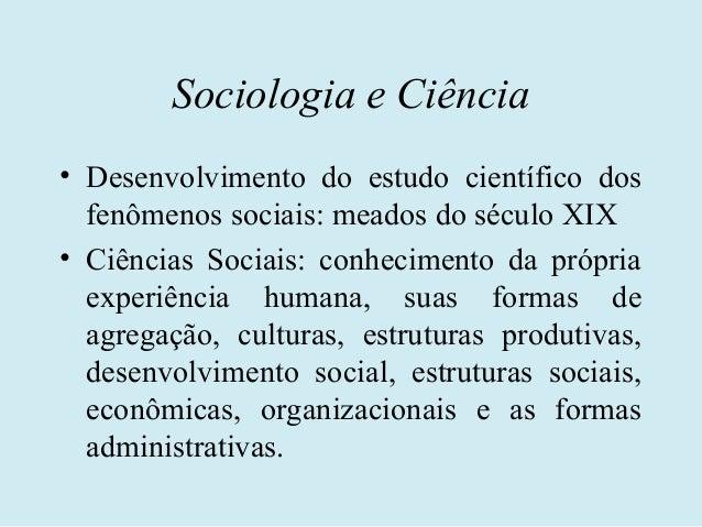 Sociologia e Ciência• Desenvolvimento do estudo científico dos  fenômenos sociais: meados do século XIX• Ciências Sociais:...