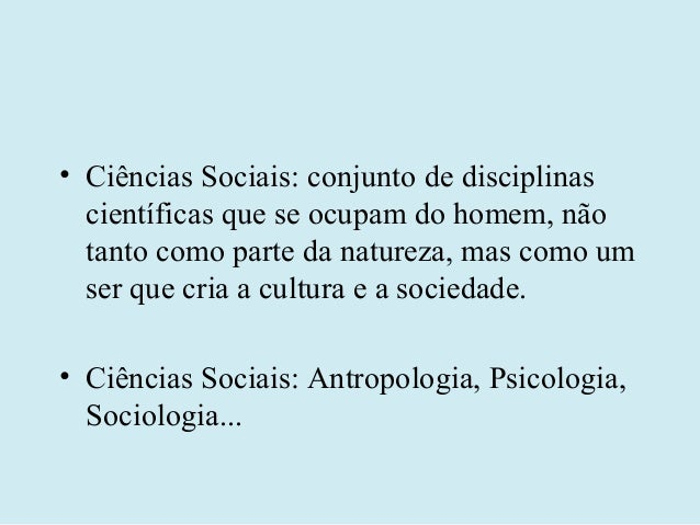 • Ciências Sociais: conjunto de disciplinas  científicas que se ocupam do homem, não  tanto como parte da natureza, mas co...