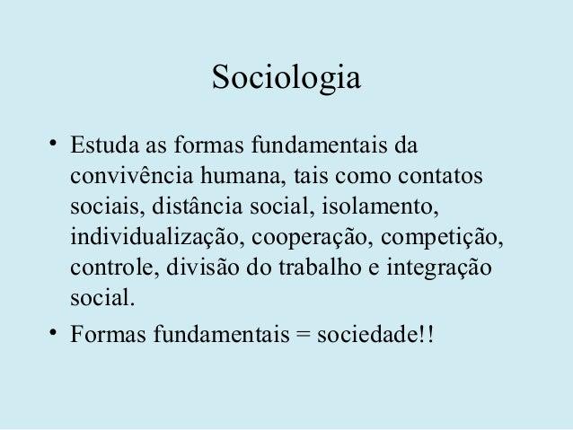 Sociologia• Estuda as formas fundamentais da  convivência humana, tais como contatos  sociais, distância social, isolament...