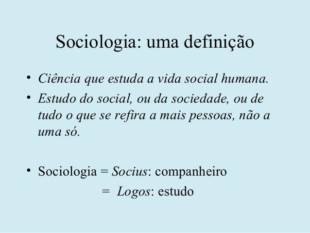 Sociologia: uma definição• Ciência que estuda a vida social humana.• Estudo do social, ou da sociedade, ou de  tudo o que ...