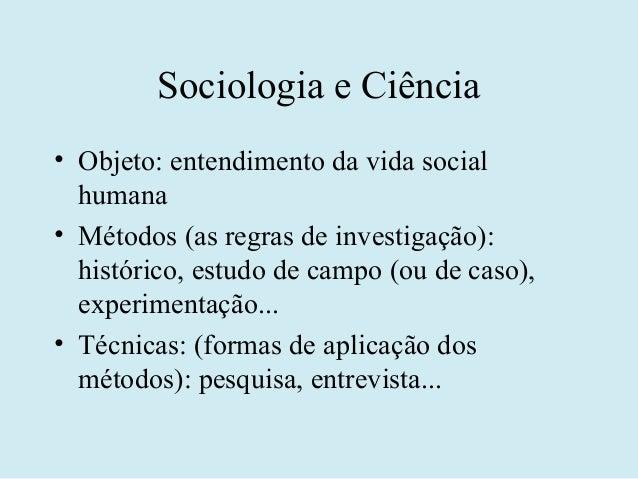Sociologia e Ciência• Objeto: entendimento da vida social  humana• Métodos (as regras de investigação):  histórico, estudo...
