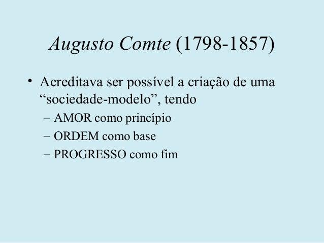 """Augusto Comte (1798-1857)• Acreditava ser possível a criação de uma  """"sociedade-modelo"""", tendo  – AMOR como princípio  – O..."""