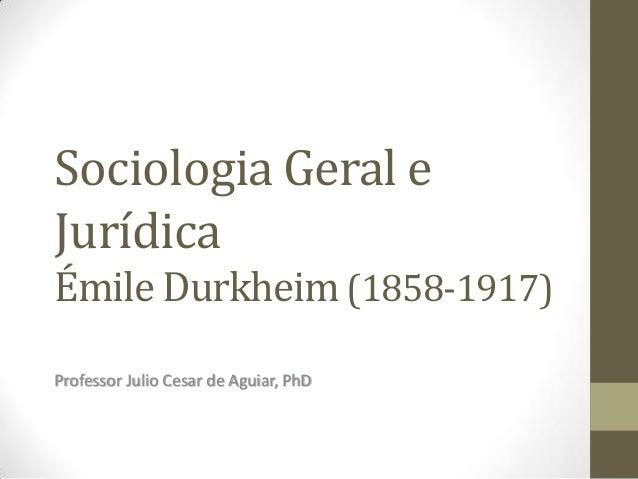 Sociologia Geral e Jurídica Émile Durkheim (1858-1917) Professor Julio Cesar de Aguiar, PhD