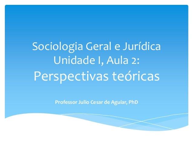 Sociologia Geral e Jurídica Unidade I, Aula 2: Perspectivas teóricas Professor Julio Cesar de Aguiar, PhD