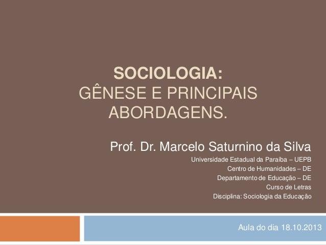 SOCIOLOGIA: GÊNESE E PRINCIPAIS ABORDAGENS. Prof. Dr. Marcelo Saturnino da Silva Universidade Estadual da Paraíba – UEPB C...